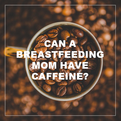 can a breastfeeding mom have caffeine