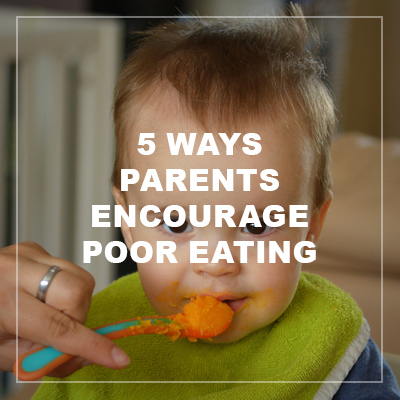 5ways parents encourage poor eating