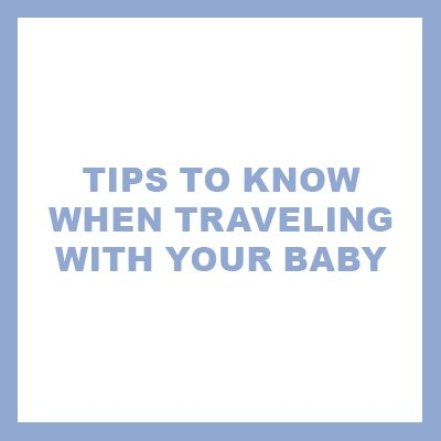 tips to know when traveling with your baby